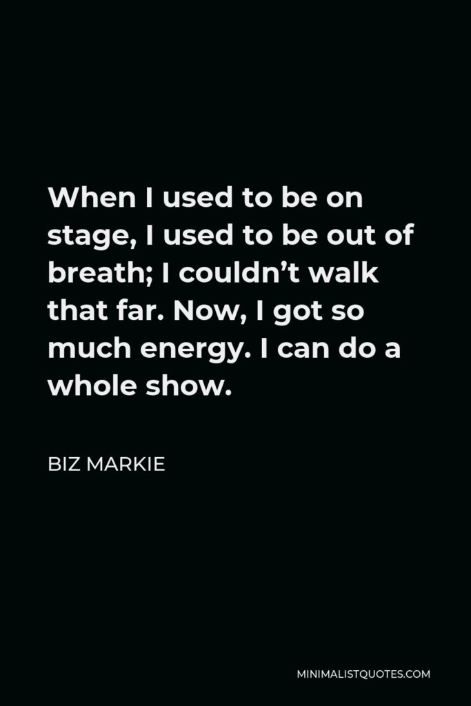 Biz Markie Quote - When I used to be on stage, I used to be out of breath; I couldn't walk that far. Now, I got so much energy. I can do a whole show.