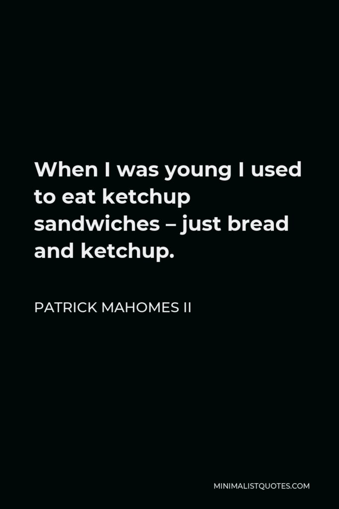 Patrick Mahomes II Quote - When I was young I used to eat ketchup sandwiches – just bread and ketchup.