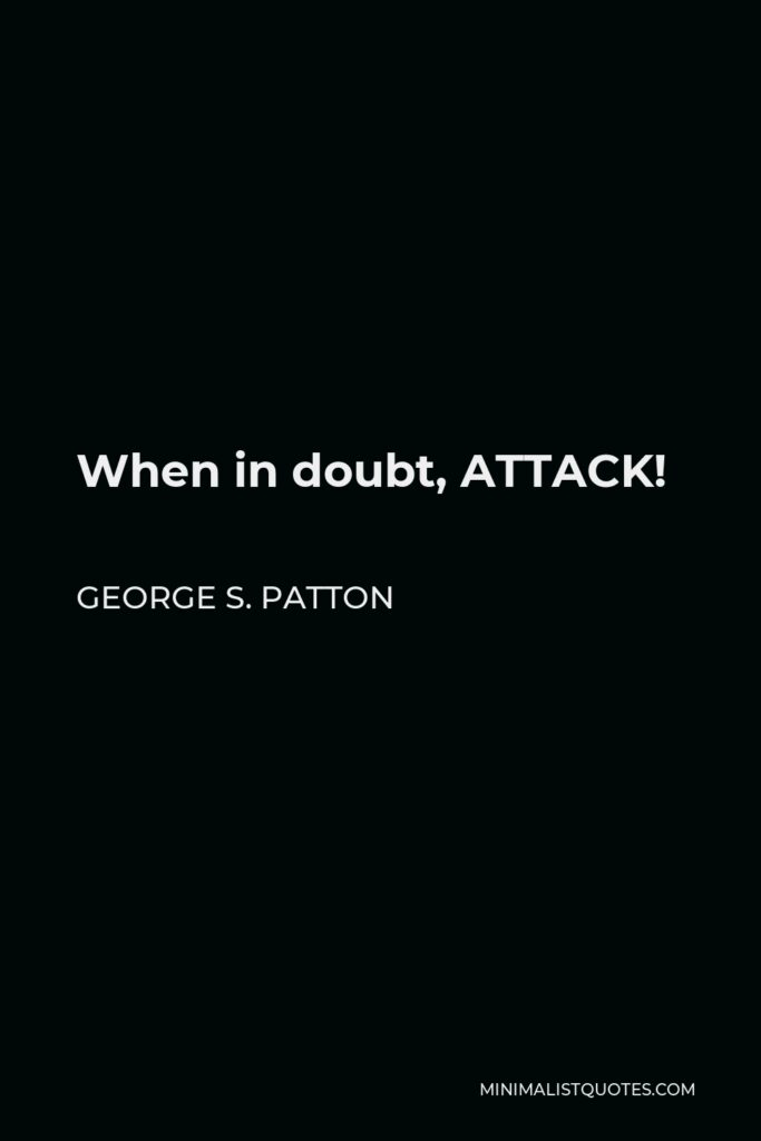 George S. Patton Quote - When in doubt, ATTACK!