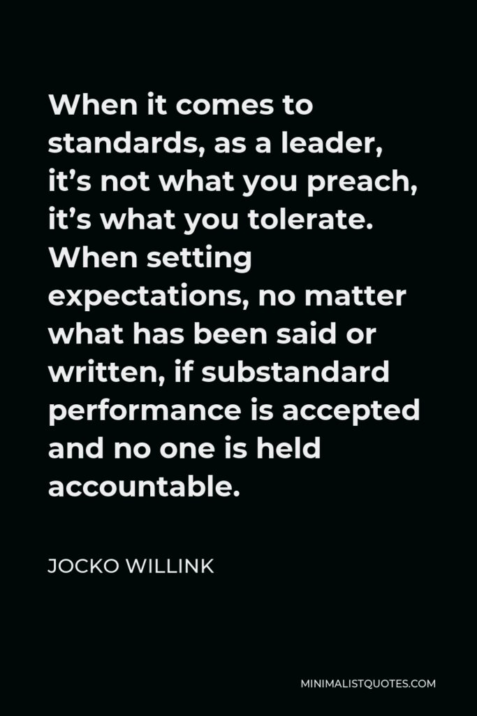 Jocko Willink Quote - When it comes to standards, as a leader, it's not what you preach, it's what you tolerate. When setting expectations, no matter what has been said or written, if substandard performance is accepted and no one is held accountable.