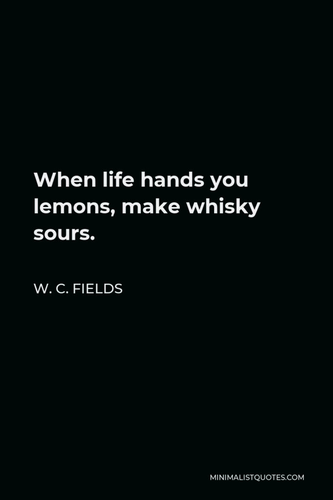 W. C. Fields Quote - When life hands you lemons, make whisky sours.