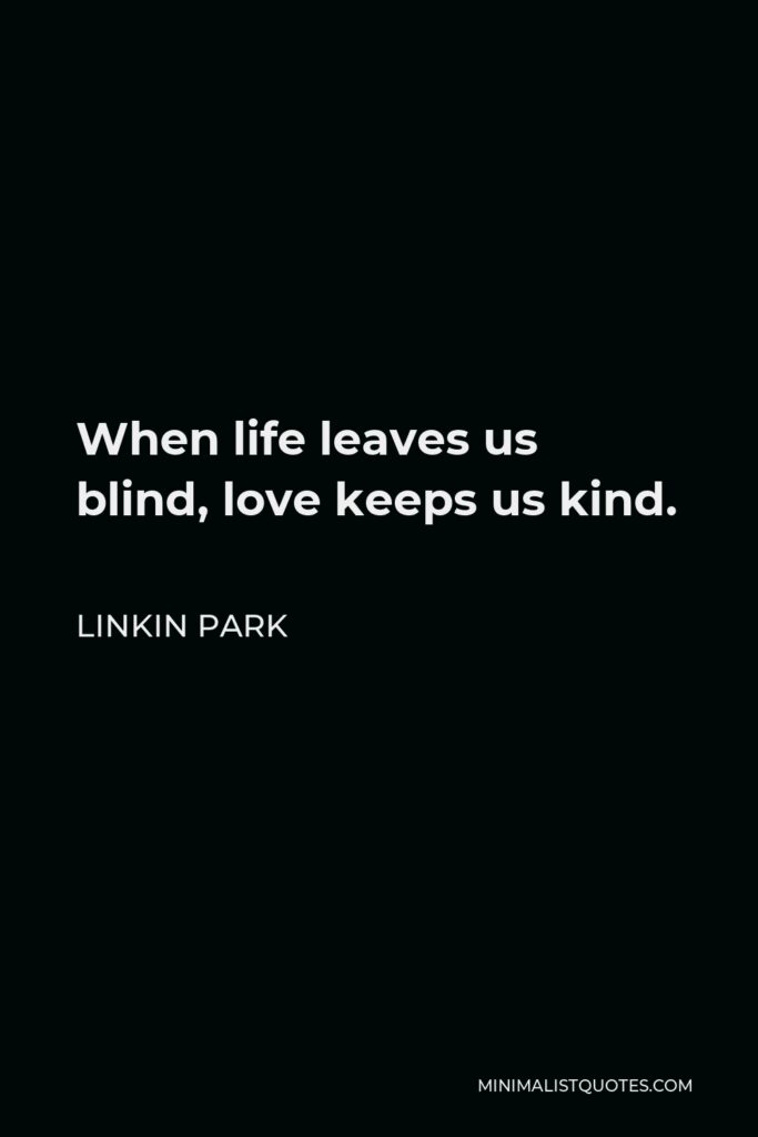 Linkin Park Quote - When life leaves us blind, love keeps us kind.