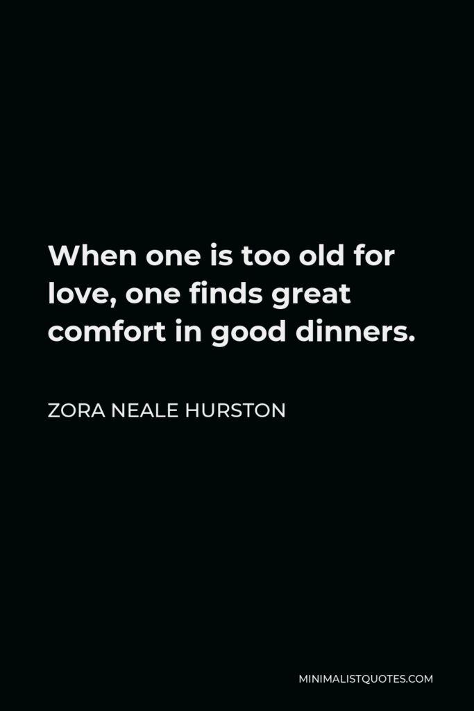 Zora Neale Hurston Quote - When one is too old for love, one finds great comfort in good dinners.