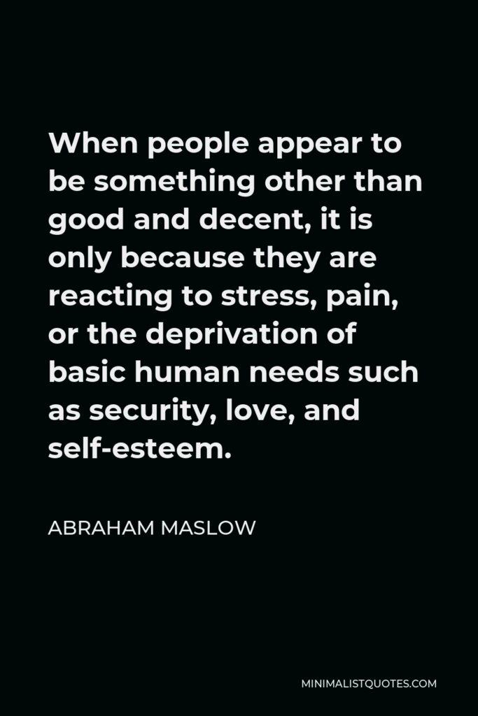 Abraham Maslow Quote - When people appear to be something other than good and decent, it is only because they are reacting to stress, pain, or the deprivation of basic human needs such as security, love, and self-esteem.