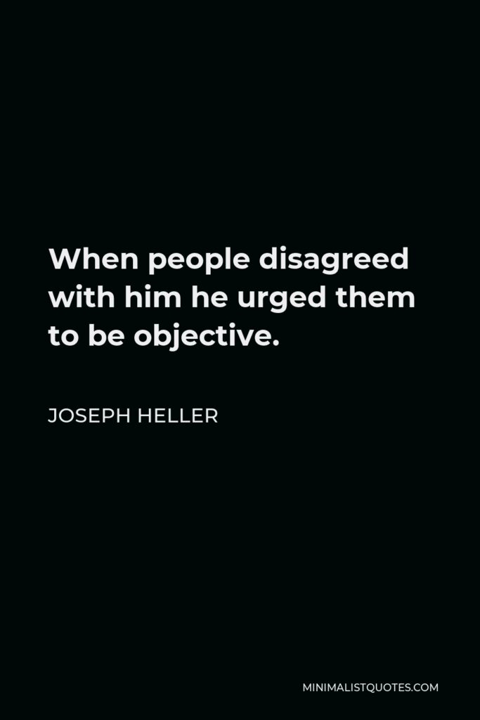 Joseph Heller Quote - When people disagreed with him he urged them to be objective.