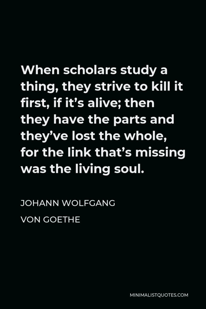 Johann Wolfgang von Goethe Quote - When scholars study a thing, they strive to kill it first, if it's alive; then they have the parts and they've lost the whole, for the link that's missing was the living soul.