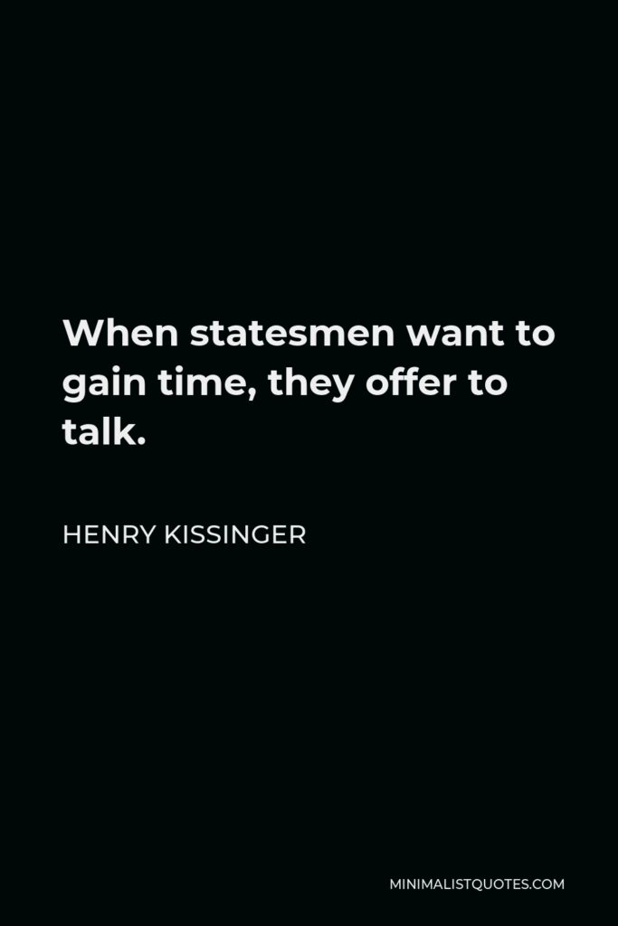 Henry Kissinger Quote - When statesmen want to gain time, they offer to talk.