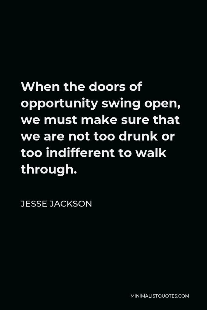 Jesse Jackson Quote - When the doors of opportunity swing open, we must make sure that we are not too drunk or too indifferent to walk through.