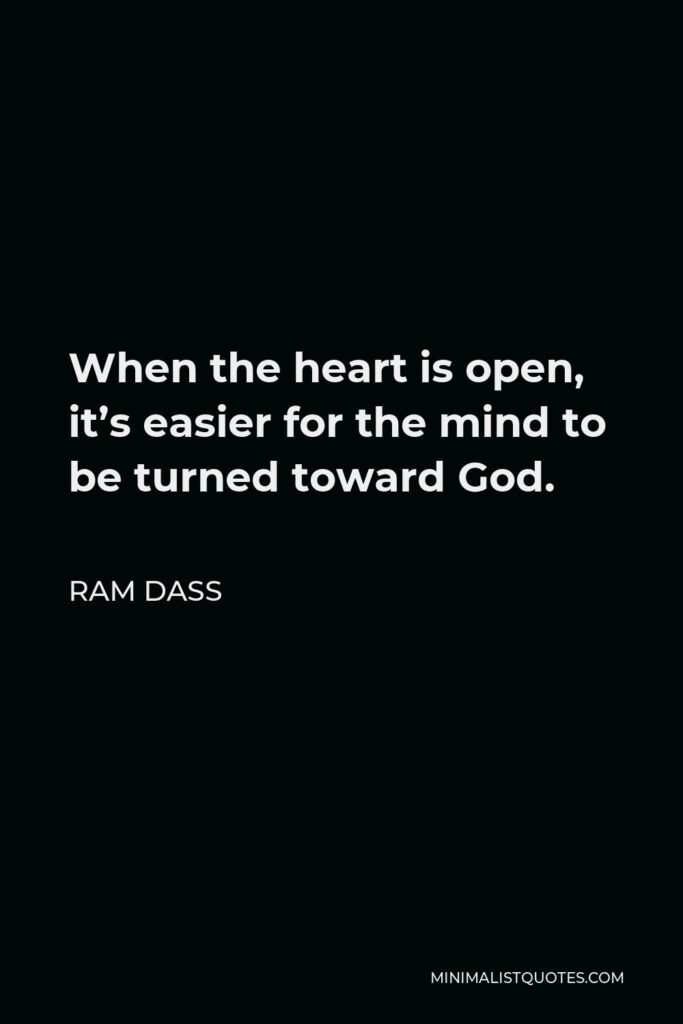 Ram Dass Quote - When the heart is open, it's easier for the mind to be turned toward God.