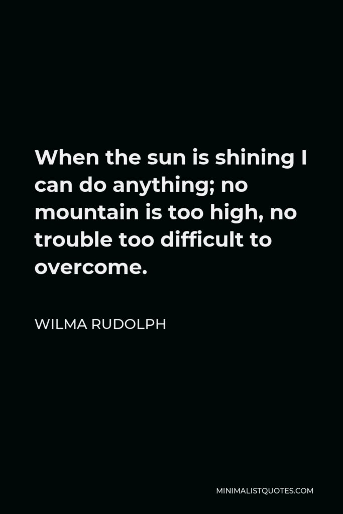 Wilma Rudolph Quote - When the sun is shining I can do anything; no mountain is too high, no trouble too difficult to overcome.