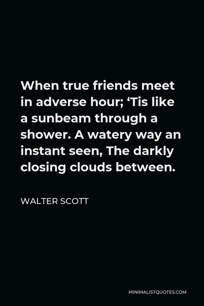 Walter Scott Quote - When true friends meet in adverse hour; 'Tis like a sunbeam through a shower. A watery way an instant seen, The darkly closing clouds between.