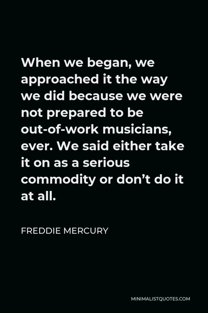 Freddie Mercury Quote - When we began, we approached it the way we did because we were not prepared to be out-of-work musicians, ever. We said either take it on as a serious commodity or don't do it at all.