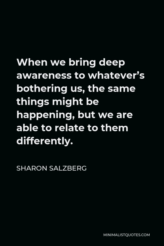 Sharon Salzberg Quote - When we bring deep awareness to whatever's bothering us, the same things might be happening, but we are able to relate to them differently.