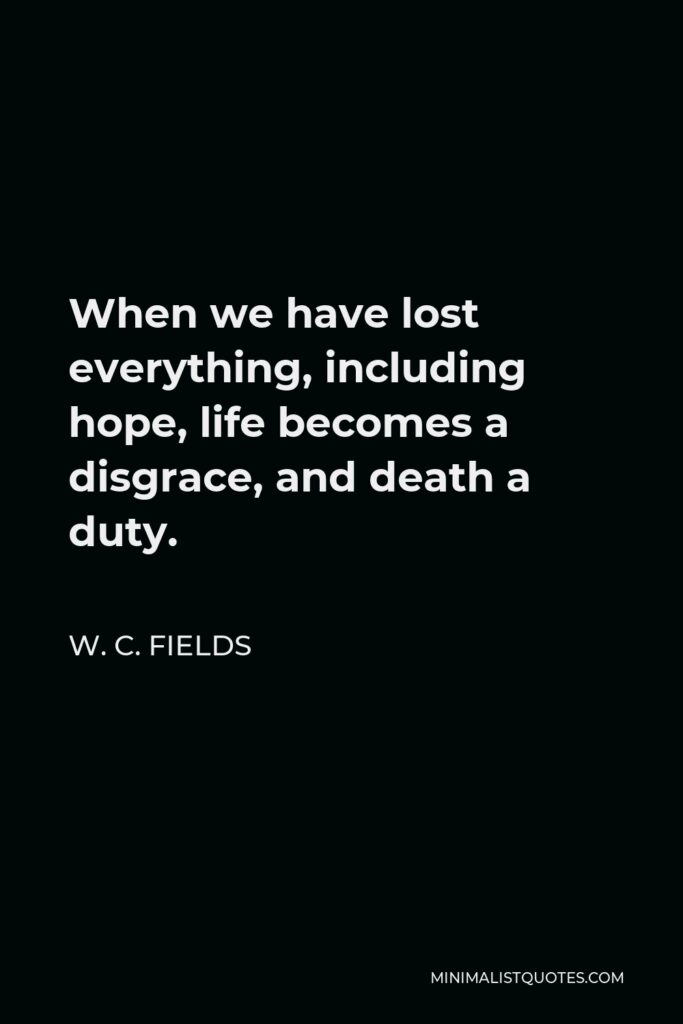 W. C. Fields Quote - When we have lost everything, including hope, life becomes a disgrace, and death a duty.