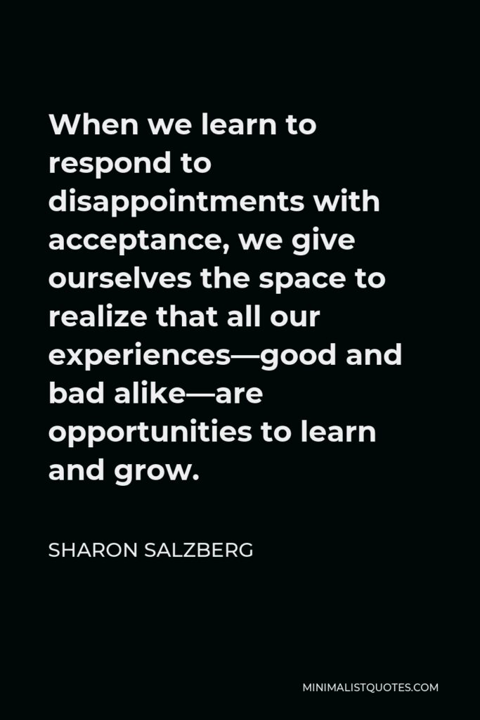 Sharon Salzberg Quote - When we learn to respond to disappointments with acceptance, we give ourselves the space to realize that all our experiences—good and bad alike—are opportunities to learn and grow.