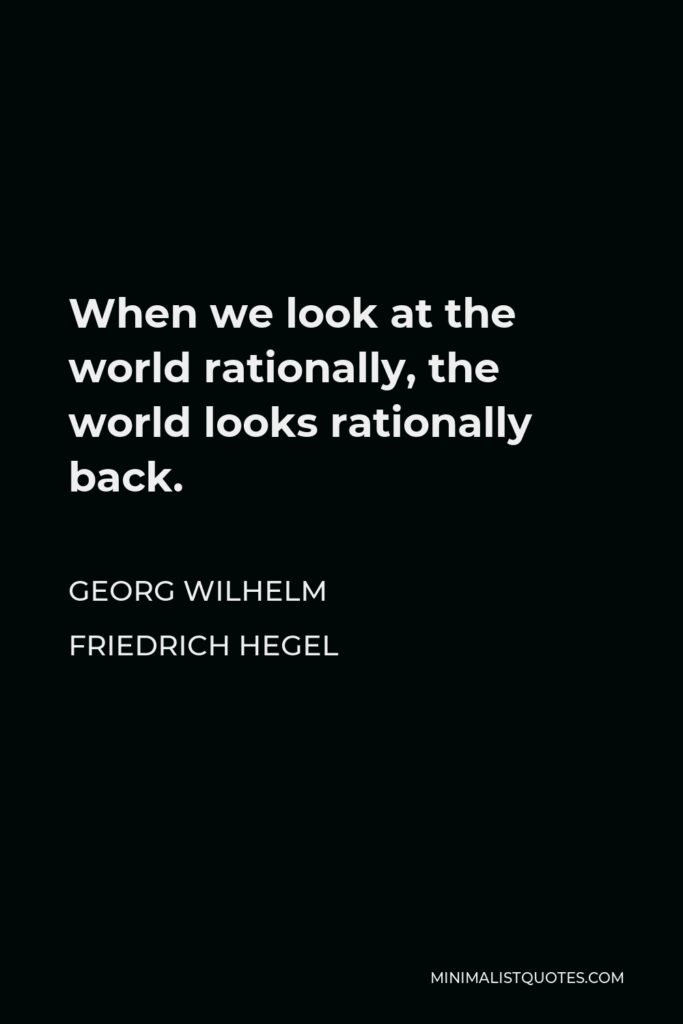 Georg Wilhelm Friedrich Hegel Quote - When we look at the world rationally, the world looks rationally back.