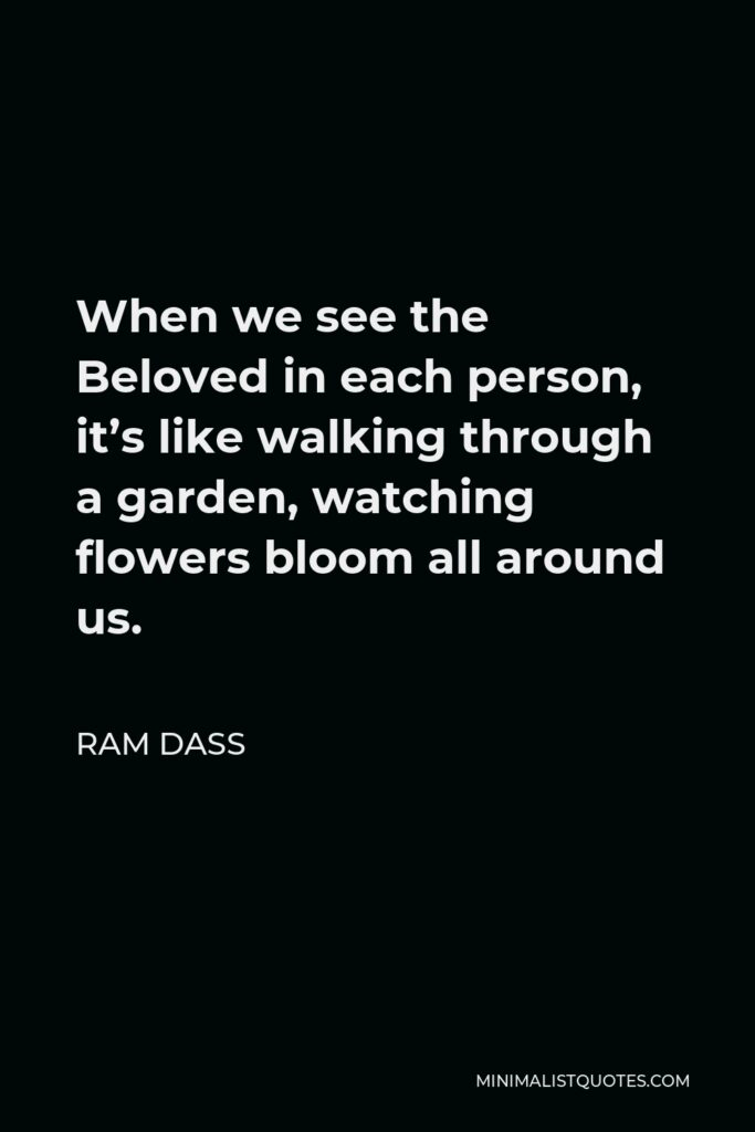 Ram Dass Quote - When we see the Beloved in each person, it's like walking through a garden, watching flowers bloom all around us.