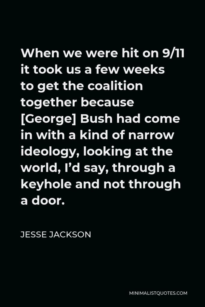 Jesse Jackson Quote - When we were hit on 9/11 it took us a few weeks to get the coalition together because [George] Bush had come in with a kind of narrow ideology, looking at the world, I'd say, through a keyhole and not through a door.