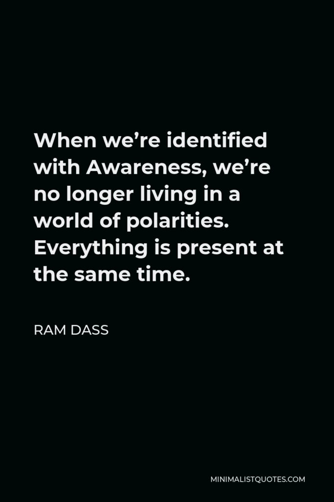 Ram Dass Quote - When we're identified with Awareness, we're no longer living in a world of polarities. Everything is present at the same time.