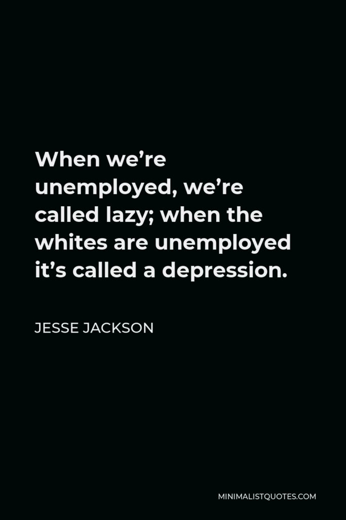 Jesse Jackson Quote - When we're unemployed, we're called lazy; when the whites are unemployed it's called a depression.