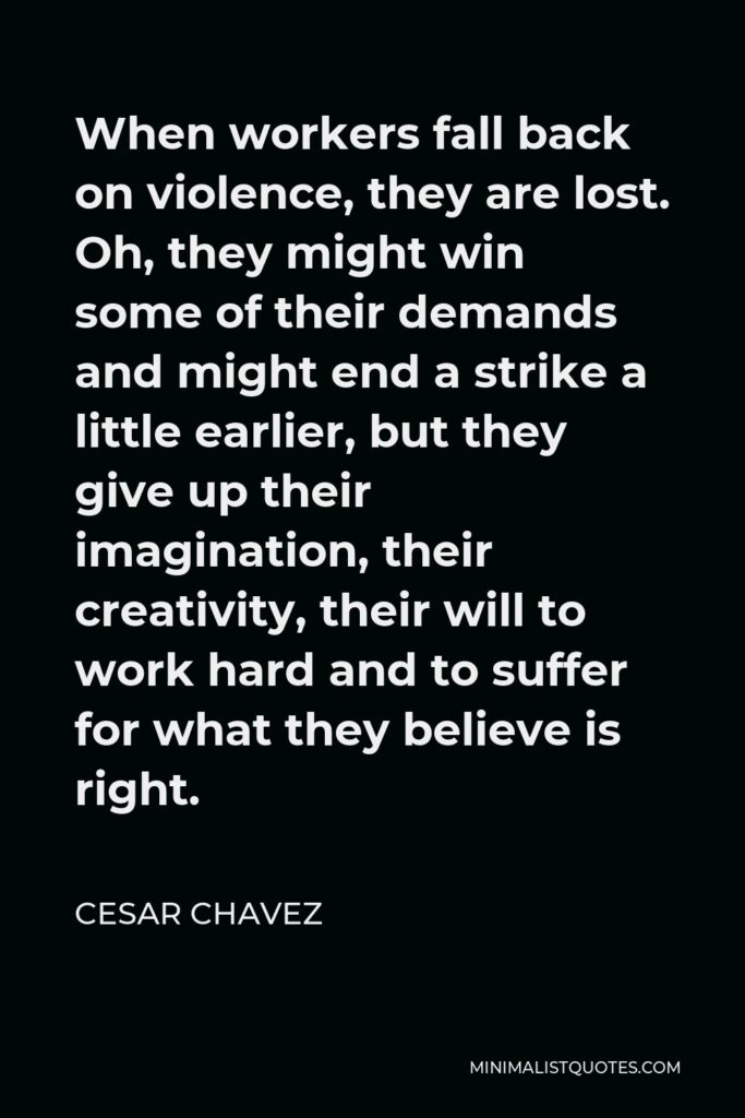 Cesar Chavez Quote - When workers fall back on violence, they are lost. Oh, they might win some of their demands and might end a strike a little earlier, but they give up their imagination, their creativity, their will to work hard and to suffer for what they believe is right.