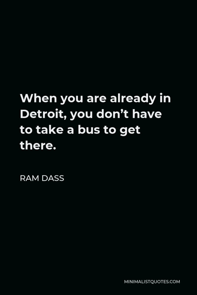 Ram Dass Quote - When you are already in Detroit, you don't have to take a bus to get there.