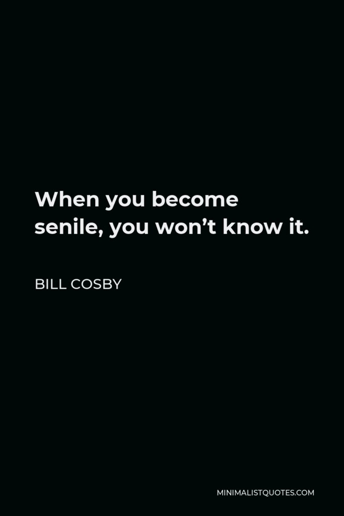 Bill Cosby Quote - When you become senile, you won't know it.