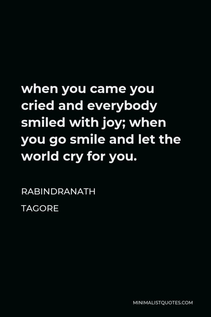Rabindranath Tagore Quote - when you came you cried and everybody smiled with joy; when you go smile and let the world cry for you.