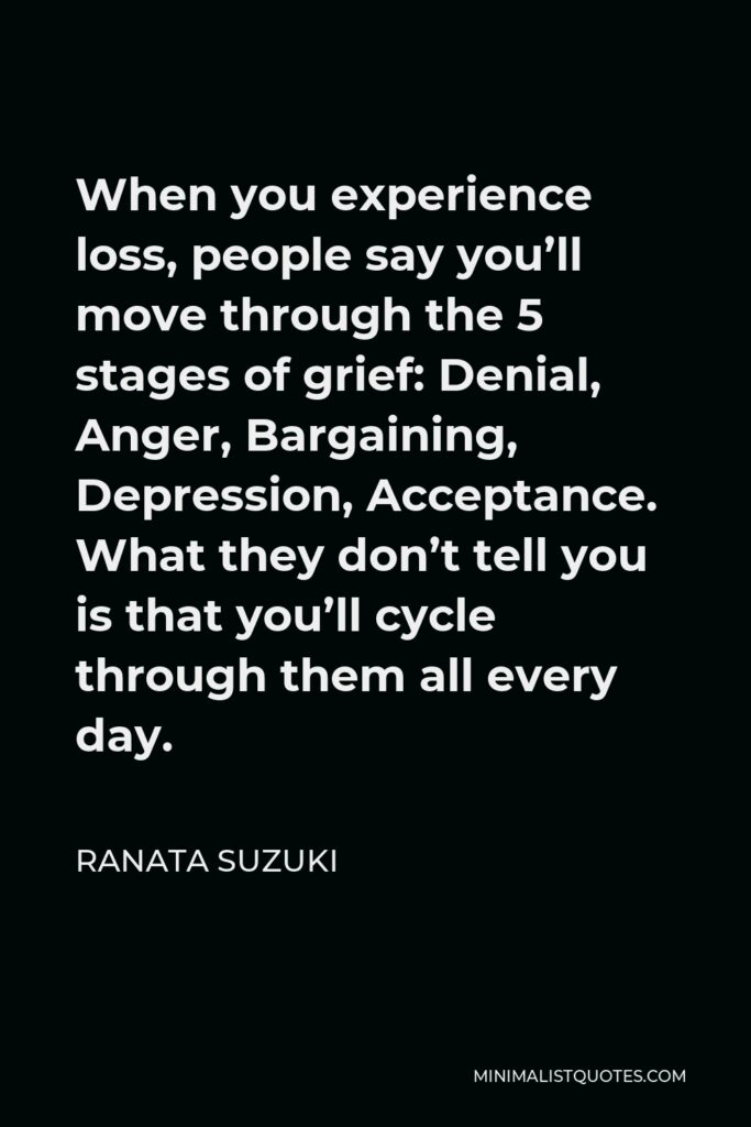 Ranata Suzuki Quote - When you experience loss, people say you'll move through the 5 stages of grief: Denial, Anger, Bargaining, Depression, Acceptance. What they don't tell you is that you'll cycle through them all every day.