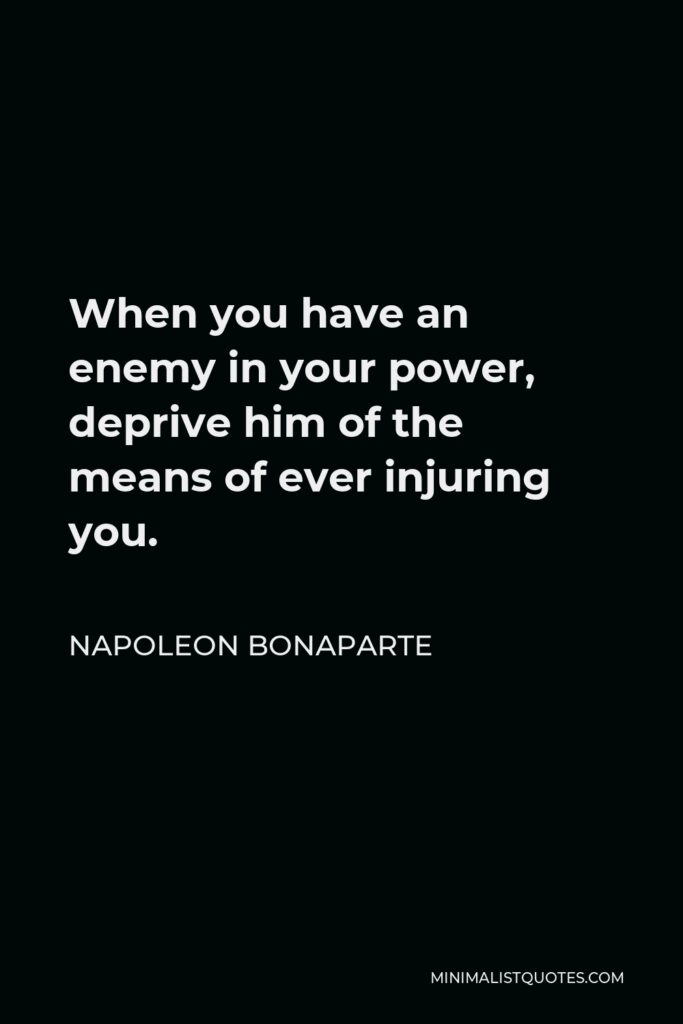 Napoleon Bonaparte Quote - When you have an enemy in your power, deprive him of the means of ever injuring you.