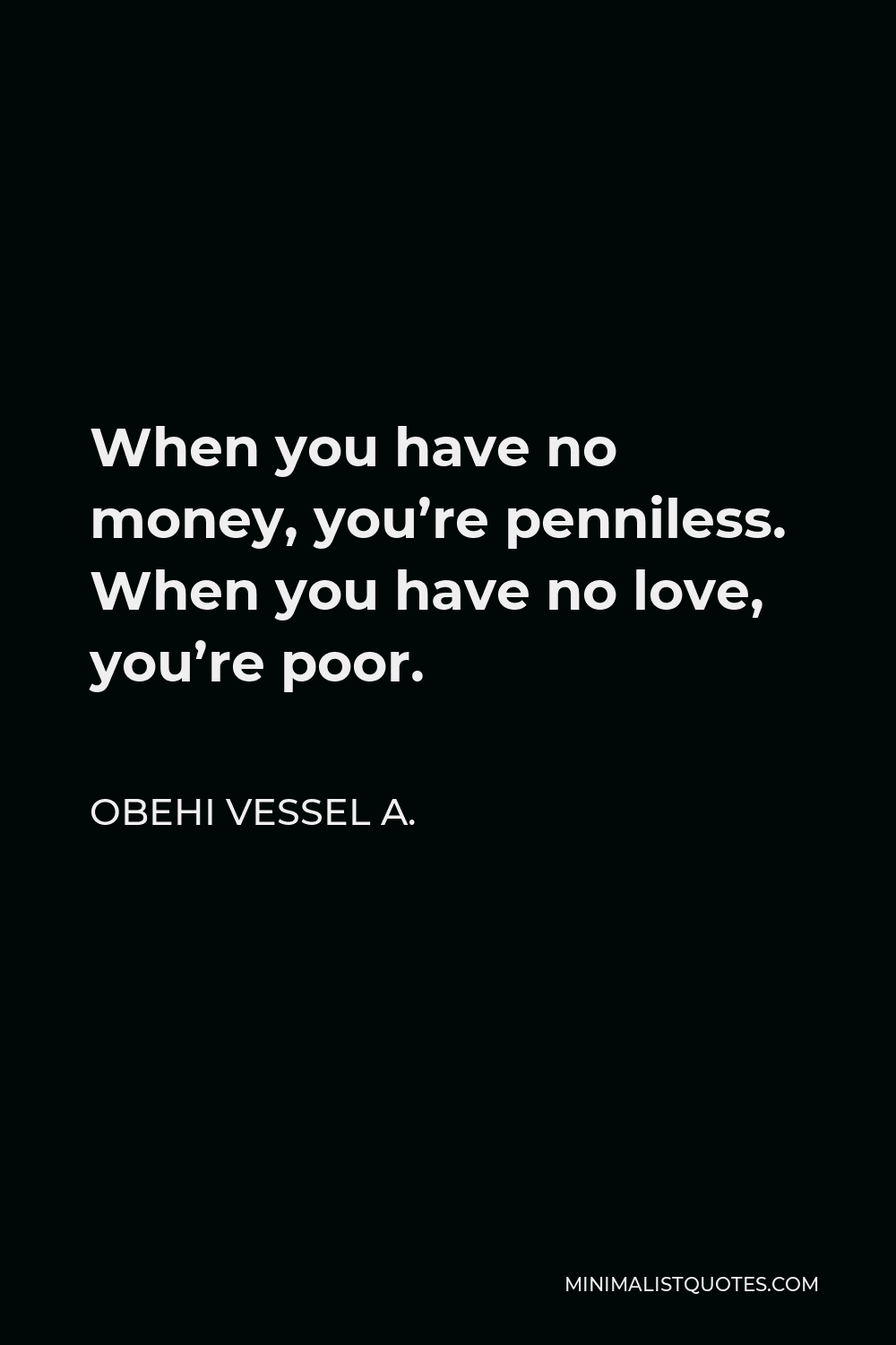 Obehi Vessel A. Quote - When you have no money, you're penniless. When you have no love, you're poor.