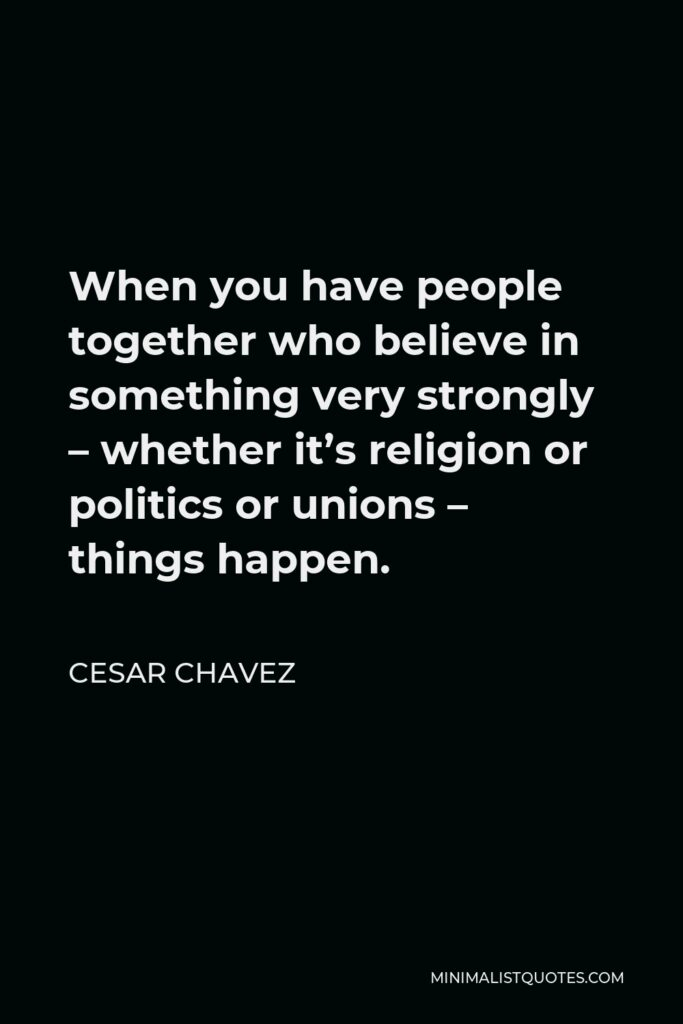 Cesar Chavez Quote - When you have people together who believe in something very strongly – whether it's religion or politics or unions – things happen.
