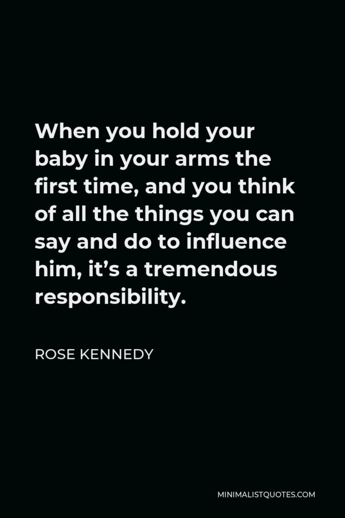 Rose Kennedy Quote - When you hold your baby in your arms the first time, and you think of all the things you can say and do to influence him, it's a tremendous responsibility.