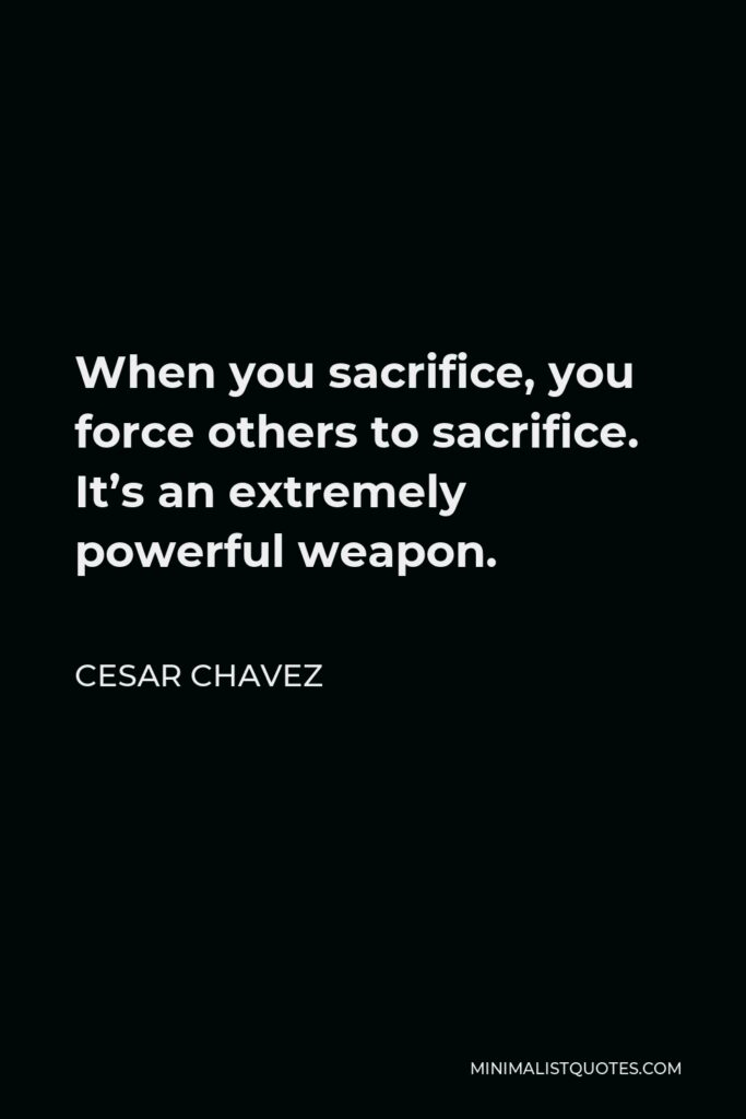 Cesar Chavez Quote - When you sacrifice, you force others to sacrifice. It's an extremely powerful weapon.
