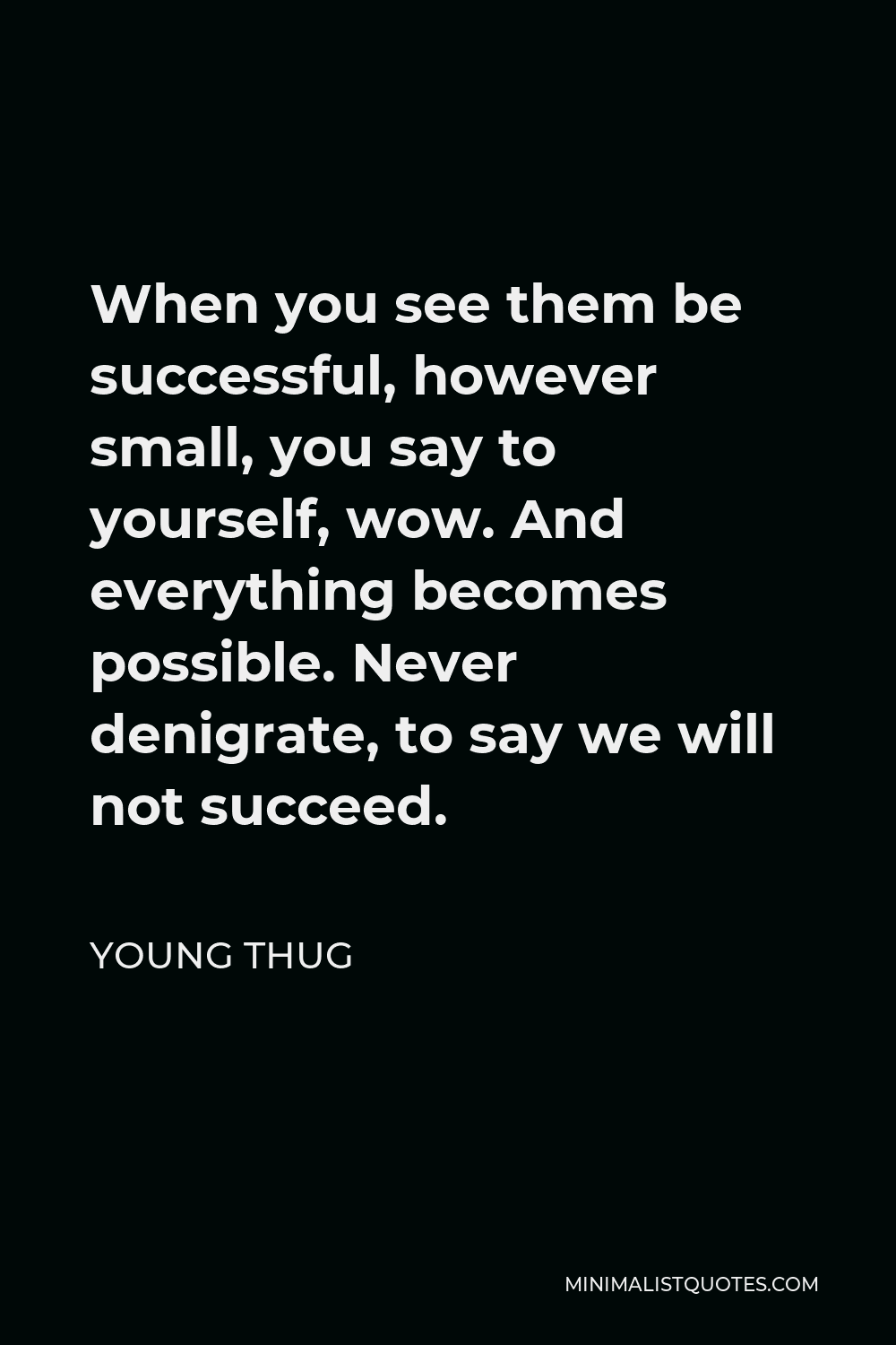 Young Thug Quote - When you see them be successful, however small, you say to yourself, wow. And everything becomes possible. Never denigrate, to say we will not succeed.