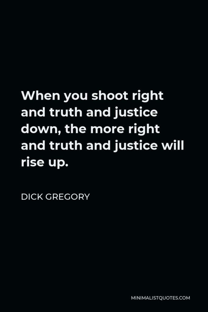 Dick Gregory Quote - When you shoot right and truth and justice down, the more right and truth and justice will rise up.