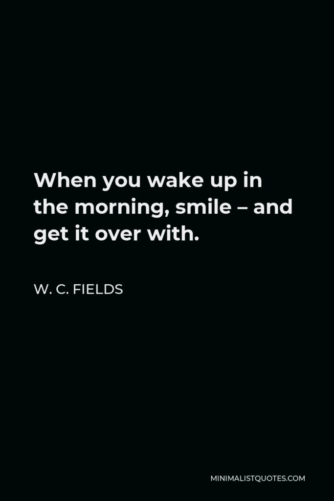 W. C. Fields Quote - When you wake up in the morning, smile – and get it over with.