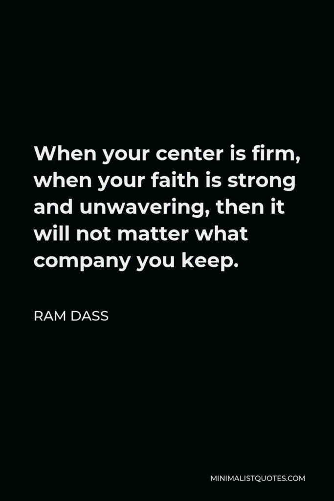 Ram Dass Quote - When your center is firm, when your faith is strong and unwavering, then it will not matter what company you keep.