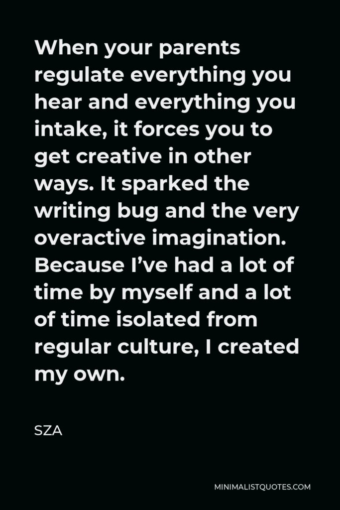 SZA Quote - When your parents regulate everything you hear and everything you intake, it forces you to get creative in other ways. It sparked the writing bug and the very overactive imagination. Because I've had a lot of time by myself and a lot of time isolated from regular culture, I created my own.