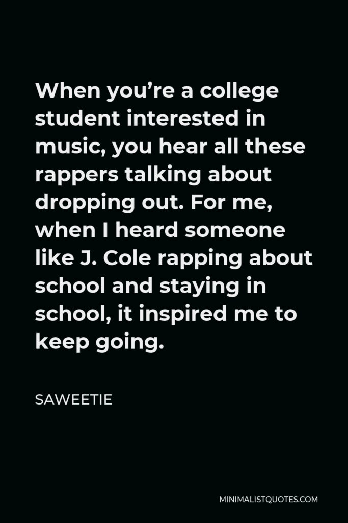 Saweetie Quote - When you're a college student interested in music, you hear all these rappers talking about dropping out. For me, when I heard someone like J. Cole rapping about school and staying in school, it inspired me to keep going.