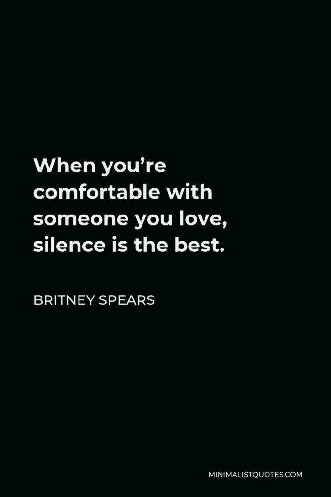 Britney Spears Quote - When you're comfortable with someone you love, silence is the best.