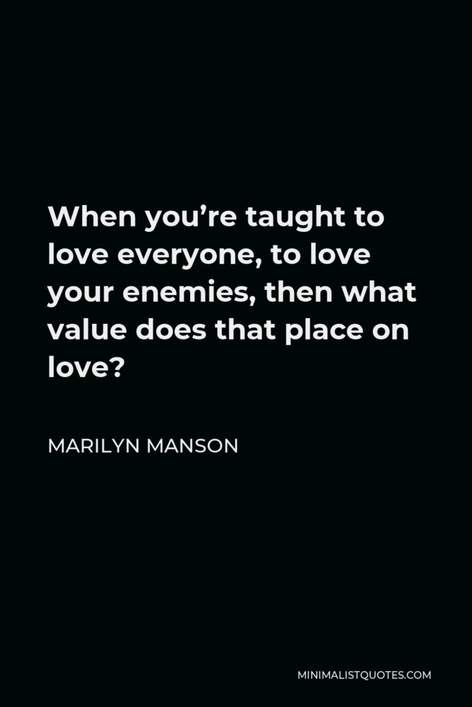 Marilyn Manson Quote - When you're taught to love everyone, to love your enemies, what value does that put on love?
