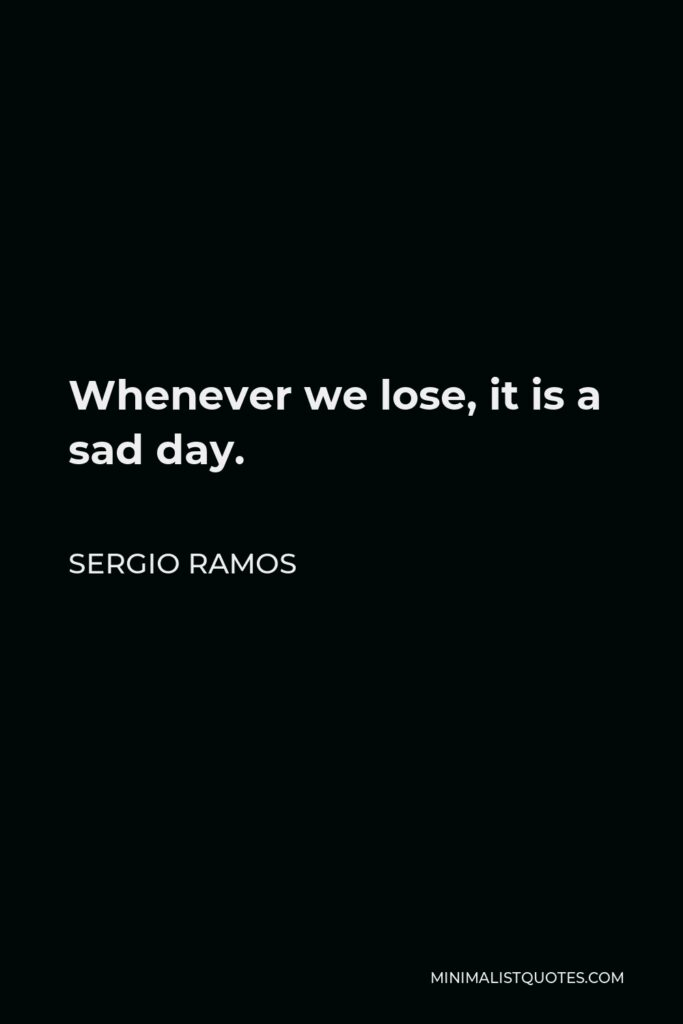 Sergio Ramos Quote - Whenever we lose, it is a sad day.
