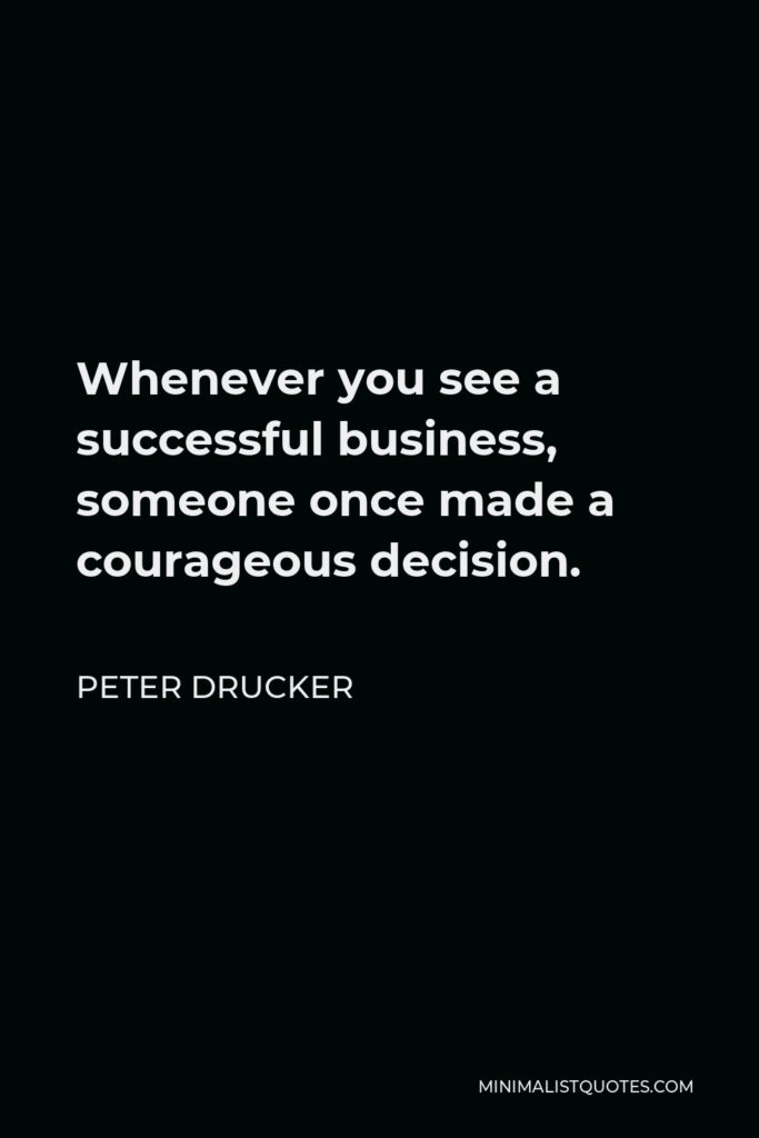 Peter Drucker Quote - Whenever you see a successful business, someone once made a courageous decision.