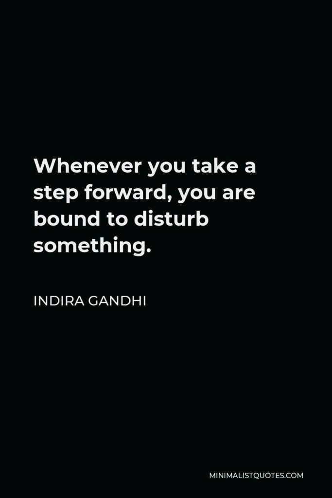 Indira Gandhi Quote - Whenever you take a step forward, you are bound to disturb something.