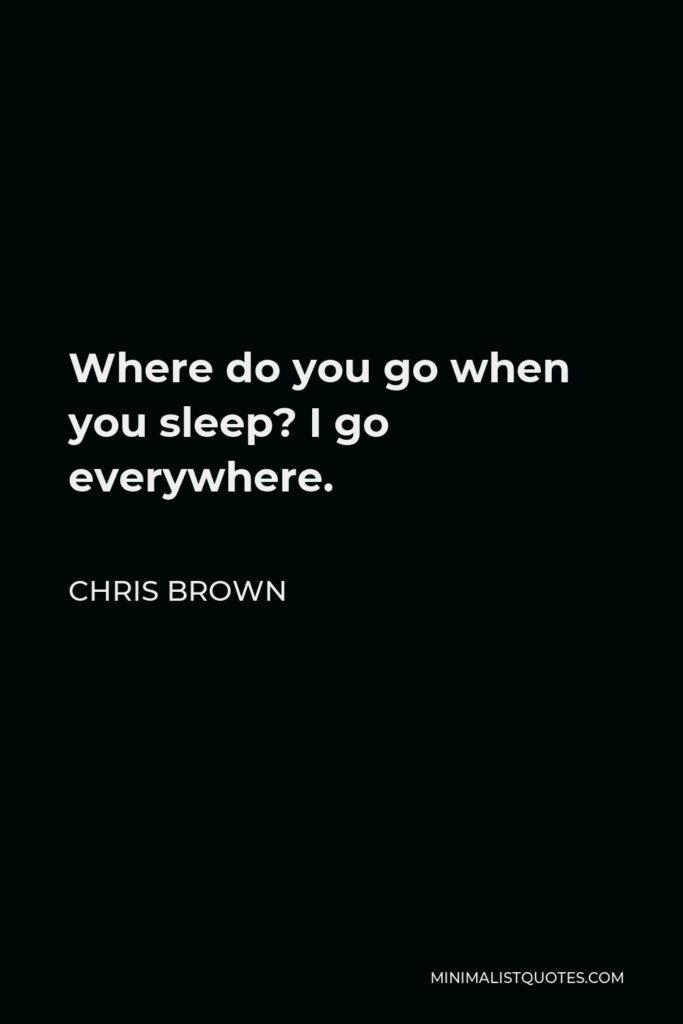 Chris Brown Quote - Where do you go when you sleep? I go everywhere.