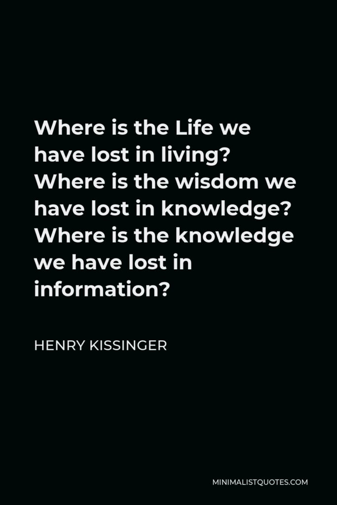 Henry Kissinger Quote - Where is the Life we have lost in living? Where is the wisdom we have lost in knowledge? Where is the knowledge we have lost in information?