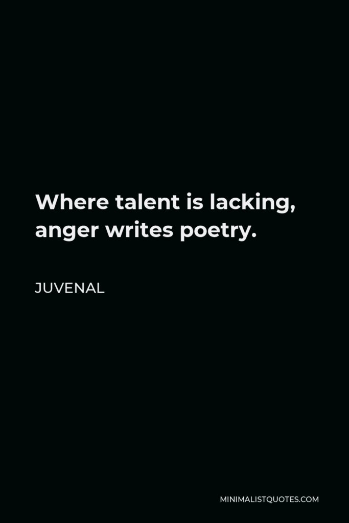 Juvenal Quote - Where talent is lacking, anger writes poetry.