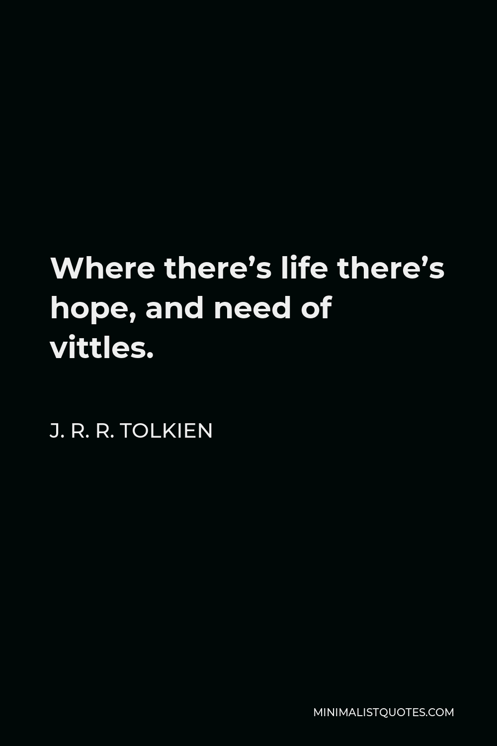 J. R. R. Tolkien Quote - Where there's life there's hope, and need of vittles.