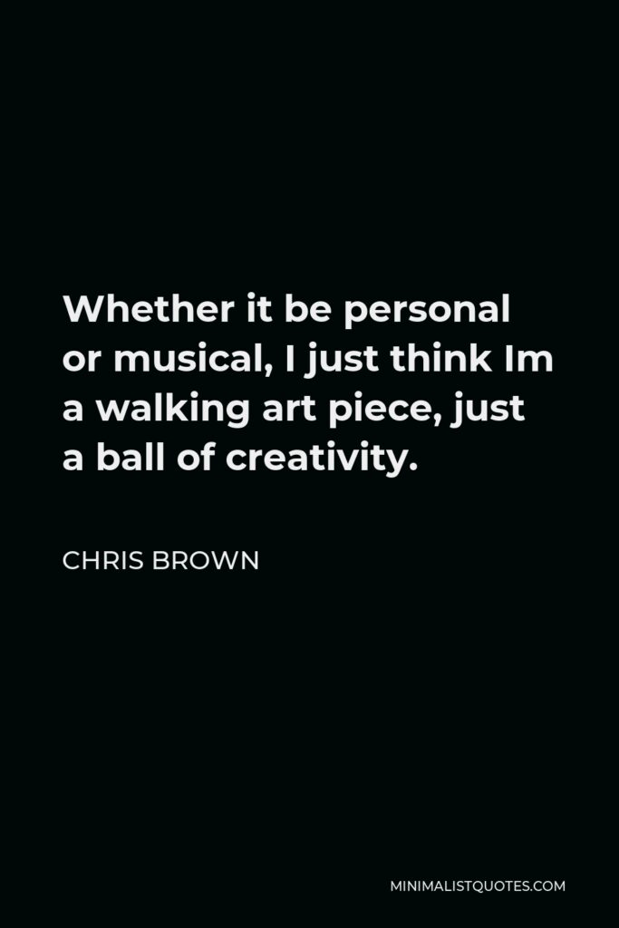 Chris Brown Quote - Whether it be personal or musical, I just think Im a walking art piece, just a ball of creativity.